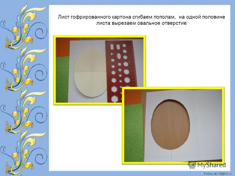 Лист гофрированного картона сгибаем пополам, на одной половине листа вырезаем овальное отверстие