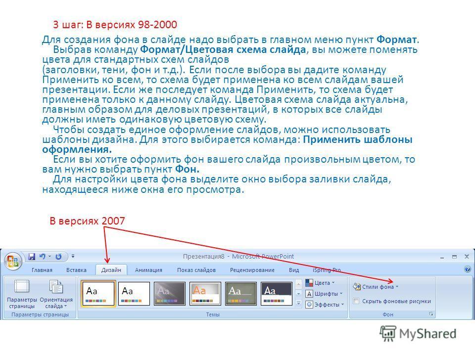Для создания фона в слайде надо выбрать в главном меню пункт Формат. Выбрав команду Формат/Цветовая схема слайда, вы можете поменять цвета для стандартных схем слайдов (заголовки, тени, фон и т.д.). Если после выбора вы дадите команду Применить ко вс