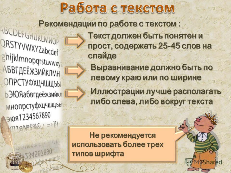 Рекомендации по работе с текстом : Текст должен быть понятен и прост, содержать 25-45 слов на слайде Выравнивание должно быть по левому краю или по ширине Иллюстрации лучше располагать либо слева, либо вокруг текста Не рекомендуется использовать боле