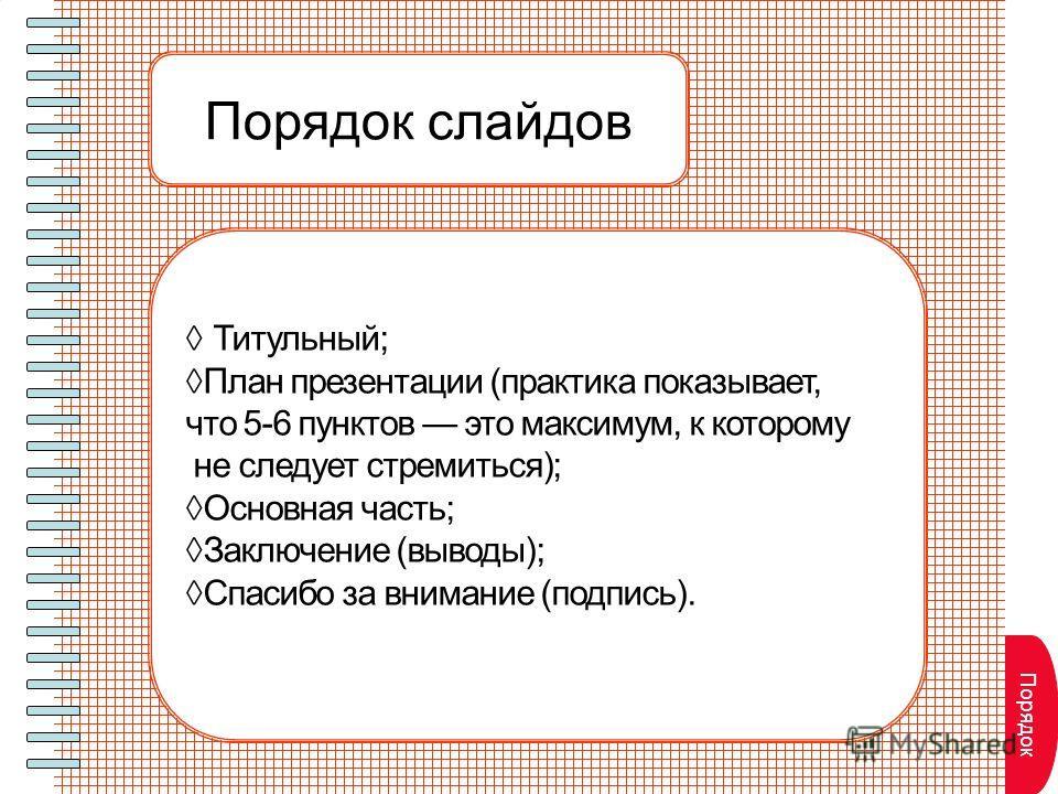 Порядок слайдов Титульный; План презентации (практика показывает, что 5-6 пунктов это максимум, к которому не следует стремиться); Основная часть; Заключение (выводы); Спасибо за внимание (подпись). Порядок