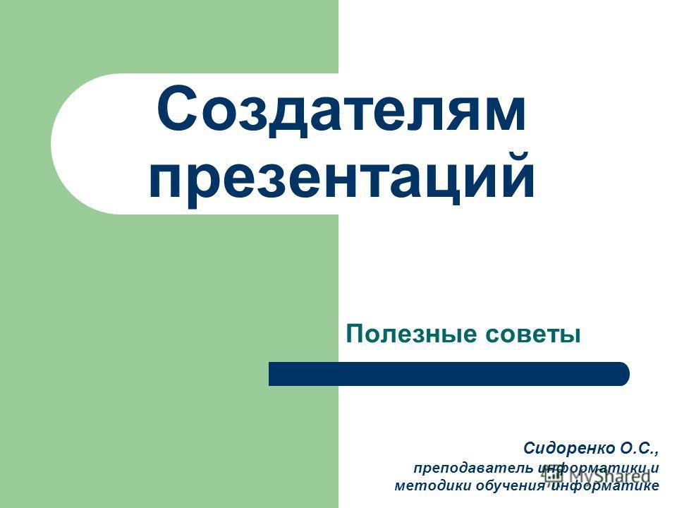 Создателям презентаций Полезные советы Сидоренко О.С., преподаватель информатики и методики обучения информатике