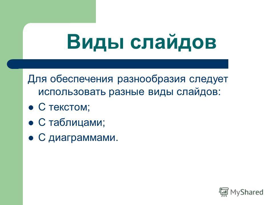 Виды слайдов Для обеспечения разнообразия следует использовать разные виды слайдов: С текстом; С таблицами; С диаграммами.