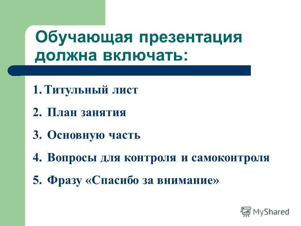 1. Титульный лист 2. План занятия 3. Основную часть 4. Вопросы для контроля и самоконтроля 5. Фразу «Спасибо за внимание» Обучающая презентация должна включать: