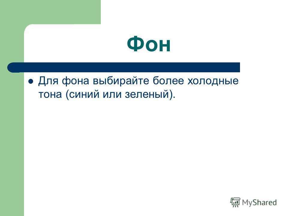Фон Для фона выбирайте более холодные тона (синий или зеленый).