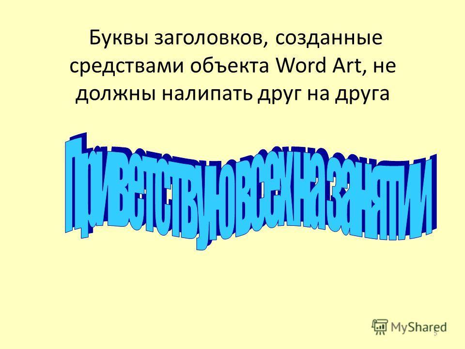 Буквы заголовков, созданные средствами объекта Word Art, не должны налипать друг на друга 5