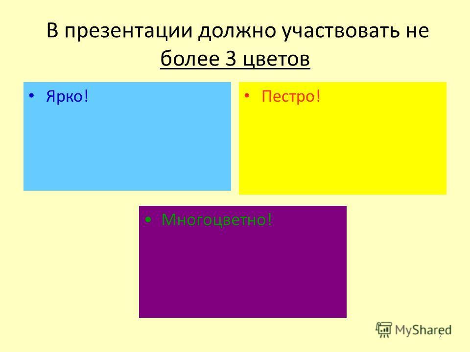 В презентации должно участвовать не более 3 цветов Ярко! Пестро! Многоцветно! 7