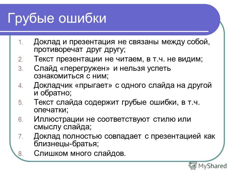 Грубые ошибки 1. Доклад и презентация не связаны между собой, противоречат друг другу; 2. Текст презентации не читаем, в т.ч. не видим; 3. Слайд «перегружен» и нельзя успеть ознакомиться с ним; 4. Докладчик «прыгает» с одного слайда на другой и обрат