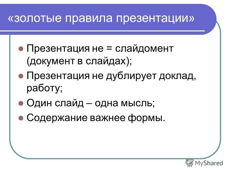 «золотые правила презентации» Презентация не = слайдомент (документ в слайдах); Презентация не дублирует доклад, работу; Один слайд – одна мысль; Содержание важнее формы.
