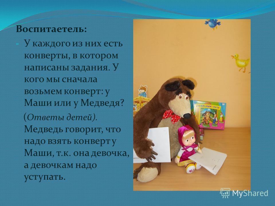 Воспитаетель: - У каждого из них есть конверты, в котором написаны задания. У кого мы сначала возьмем конверт: у Маши или у Медведя? ( Ответы детей). Медведь говорит, что надо взять конверт у Маши, т.к. она девочка, а девочкам надо уступать.