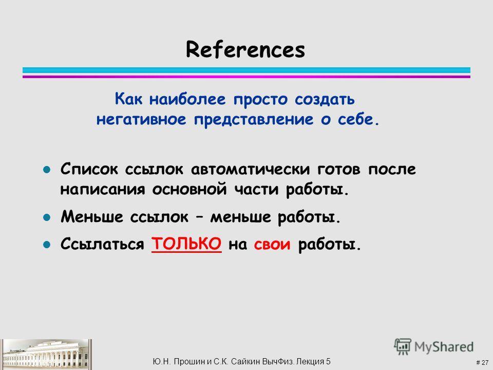 # 27 Ю.Н. Прошин и С.К. Сайкин Выч Физ. Лекция 5 References l Список ссылок автоматически готов после написания основной части работы. l Меньше ссылок – меньше работы. l Ссылаться ТОЛЬКО на свои работы. Как наиболее просто создать негативное представ