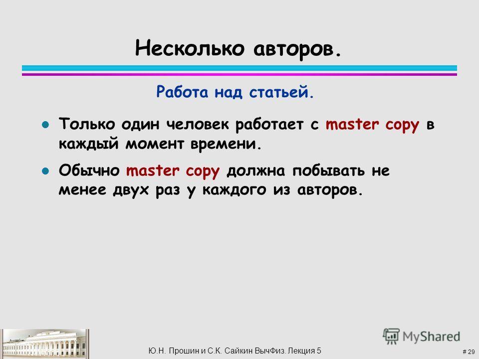 # 29 Ю.Н. Прошин и С.К. Сайкин Выч Физ. Лекция 5 Несколько авторов. l Только один человек работает с master copy в каждый момент времени. l Обычно master copy должна побывать не менее двух раз у каждого из авторов. Работа над статьей.
