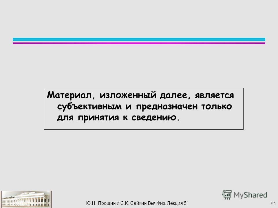 # 3 Ю.Н. Прошин и С.К. Сайкин Выч Физ. Лекция 5 Материал, изложенный далее, является субъективным и предназначен только для принятия к сведению.