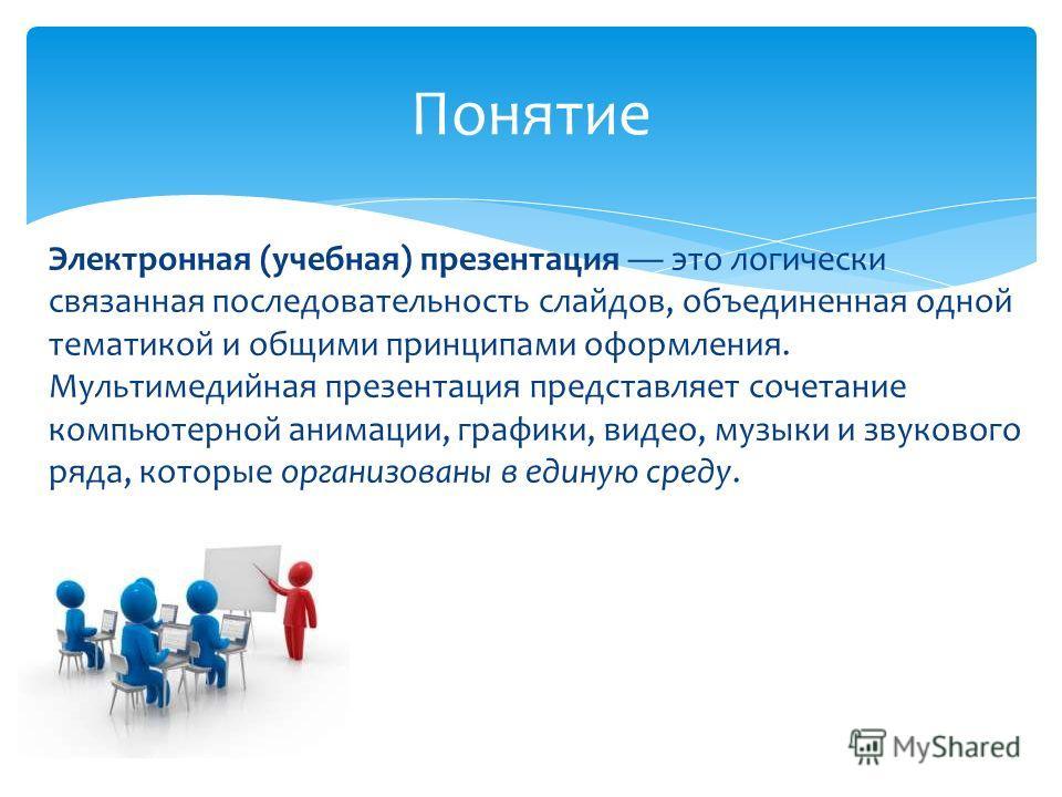 Электронная (учебная) презентация это логически связанная последовательность слайдов, объединенная одной тематикой и общими принципами оформления. Мультимедийная презентация представляет сочетание компьютерной анимации, графики, видео, музыки и звуко