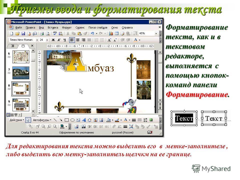 Приемы ввода и форматирования текста Форматирование текста, как и в текстовом редакторе, выполняется с помощью кнопок- команд панели Форматирование. Для редактирования текста можно выделить его в метке-заполнителе, либо выделить всю метку-заполнитель