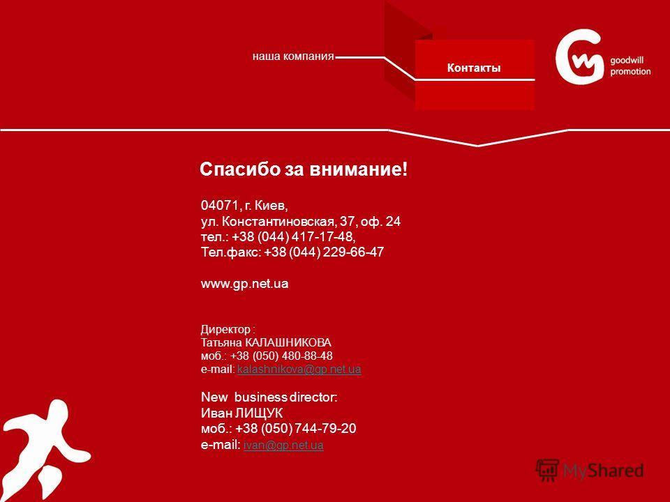 Спасибо за внимание! 04071, г. Киев, ул. Константиновская, 37, оф. 24 тел.: +38 (044) 417-17-48, Тел.факс: +38 (044) 229-66-47 www.gp.net.ua Директор : Татьяна КАЛАШНИКОВА моб.: +38 (050) 480-88-48 е-mail: kalashnikova@gp.net.uakalashnikova@gp.net.ua