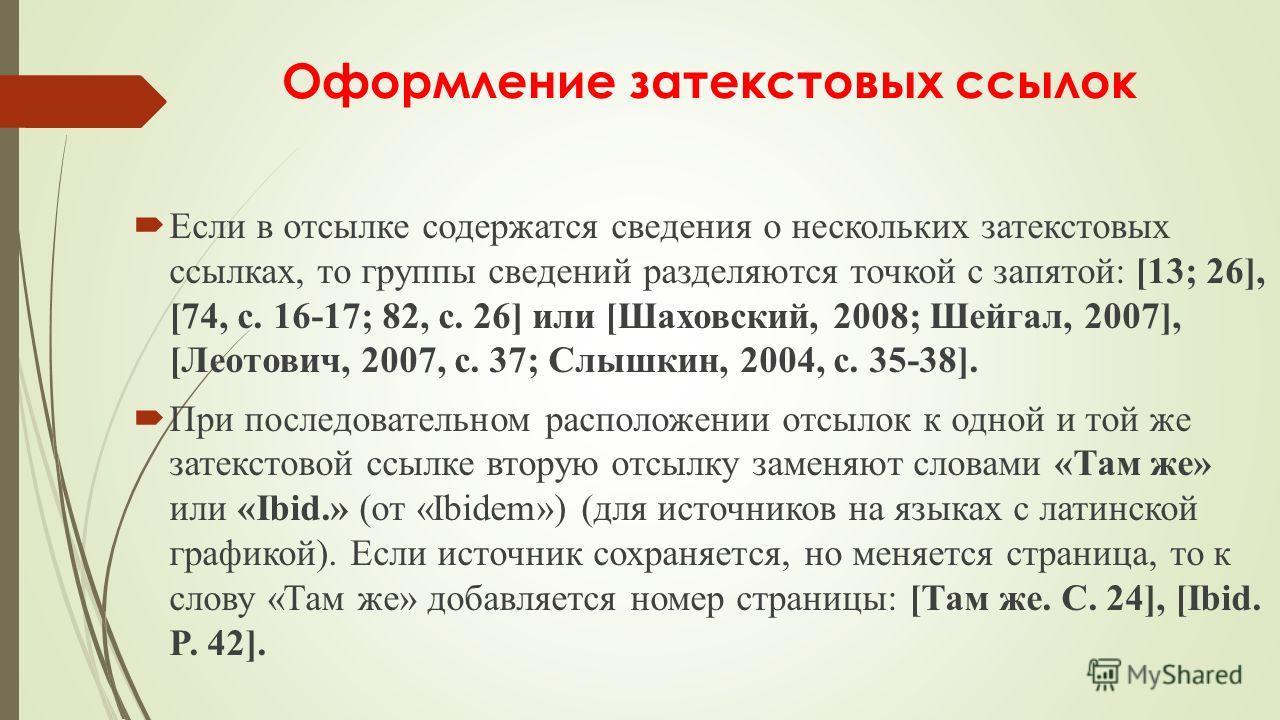 Оформление затекстовых ссылок Если в отсылке содержатся сведения о нескольких затекстовых ссылках, то группы сведений разделяются точкой с запятой: [13; 26], [74, с. 16-17; 82, с. 26] или [Шаховский, 2008; Шейгал, 2007], [Леотович, 2007, с. 37; Слышк
