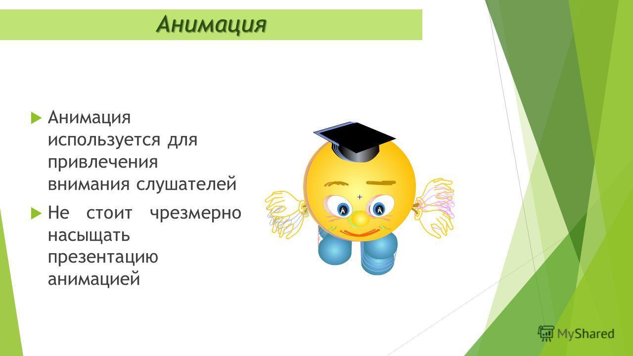 Анимация используется для привлечения внимания слушателей Не стоит чрезмерно насыщать презентацию анимацией Анимация