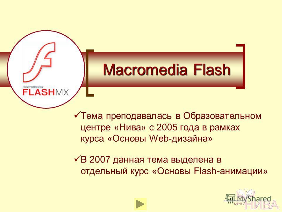 Macromedia Flash Тема преподавалась в Образовательном центре «Нива» с 2005 года в рамках курса «Основы Web-дизайна» В 2007 данная тема выделена в отдельный курс «Основы Flash-анимации»