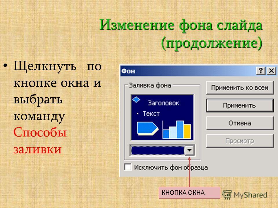 Изменение фона слайда (продолжение) Щелкнуть по кнопке окна и выбрать команду Способы заливки КНОПКА ОКНА