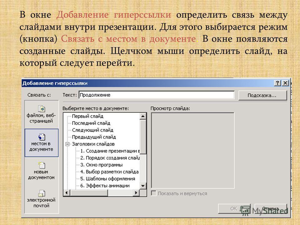 В окне Добавление гиперссылки определить связь между слайдами внутри презентации. Для этого выбирается режим (кнопка) Связать с местом в документе. В окне появляются созданные слайды. Щелчком мыши определить слайд, на который следует перейти.
