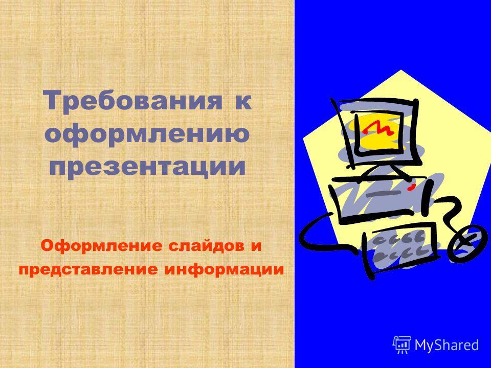 Требования к оформлению презентации Оформление слайдов и представление информации