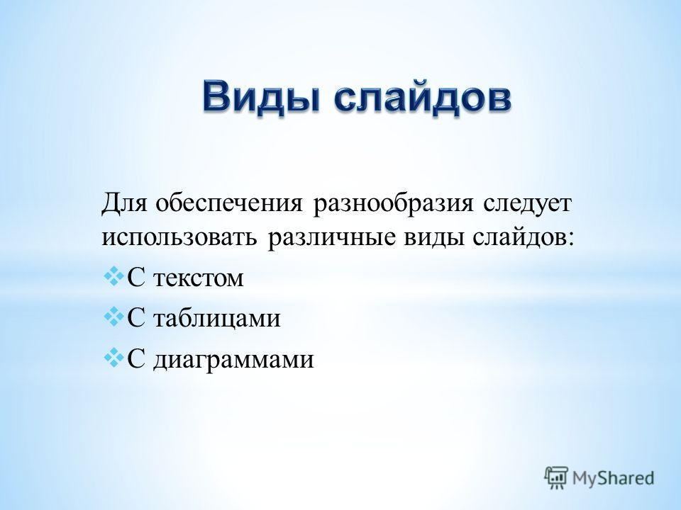 Для обеспечения разнообразия следует использовать различные виды слайдов: С текстом С таблицами С диаграммами