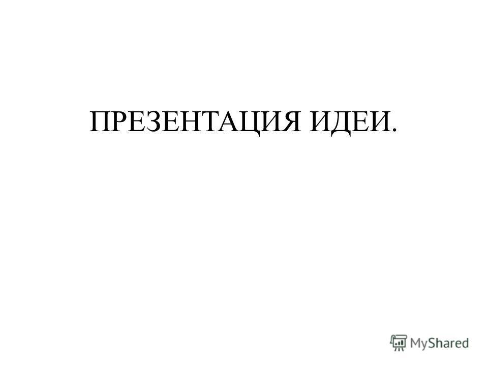 ПРЕЗЕНТАЦИЯ ИДЕИ.