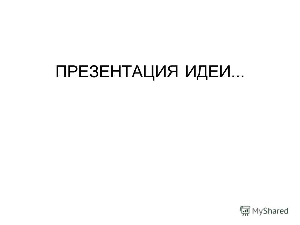 ПРЕЗЕНТАЦИЯ ИДЕИ...