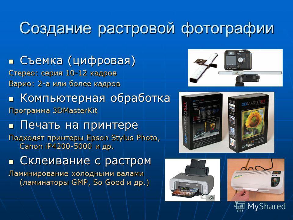 Создание растровой фотографии Съемка (цифровая) Съемка (цифровая) Стерео: серия 10-12 кадров Варио: 2-а или более кадров Компьютерная обработка Компьютерная обработка Программа 3DMasterKit Печать на принтере Печать на принтере Подходят принтеры Epson