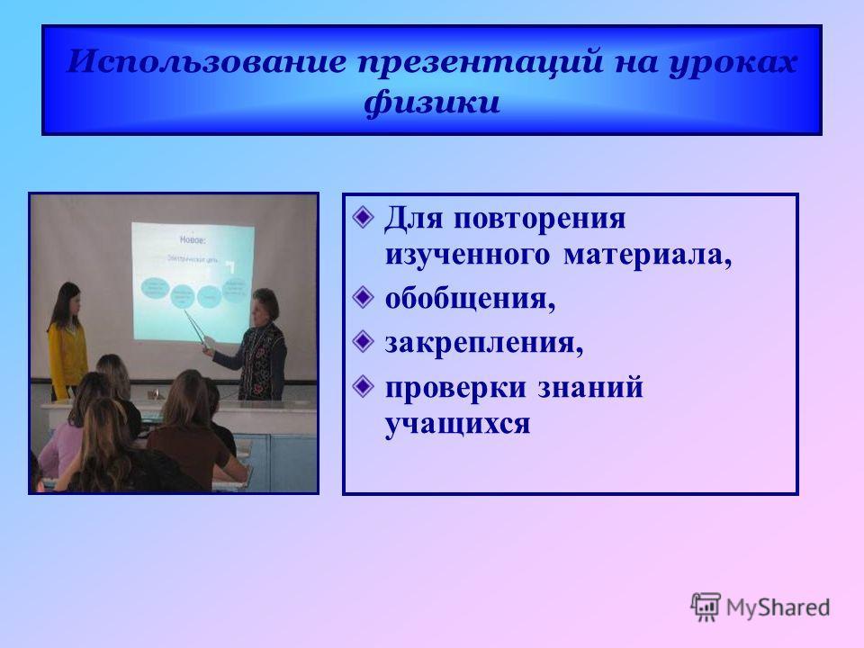 Для повторения изученного материала, обобщения, закрепления, проверки знаний учащихся Использование презентаций на уроках физики
