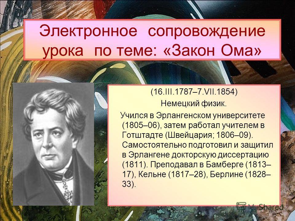 Электронное сопровождение урока по теме: «Закон Ома» (16.III.1787–7.VII.1854) Немецкий физик. Учился в Эрлангенском университете (1805–06), затем работал учителем в Готштадте (Швейцария; 1806–09). Самостоятельно подготовил и защитил в Эрлангене докто
