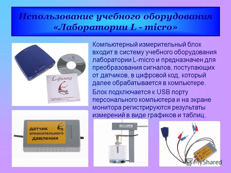 Использование учебного оборудования «Лаборатории L - micro» Компьютерный измерительный блок входит в систему учебного оборудования лаборатории L-micro и предназначен для преобразования сигналов, поступающих от датчиков, в цифровой код, который далее
