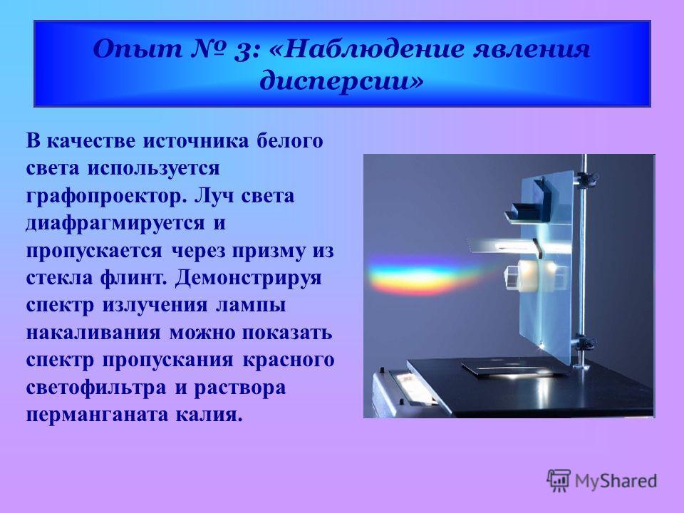 Опыт 3: «Наблюдение явления дисперсии» В качестве источника белого света используется графопроектор. Луч света диафрагмируется и пропускается через призму из стекла флинт. Демонстрируя спектр излучения лампы накаливания можно показать спектр пропуска