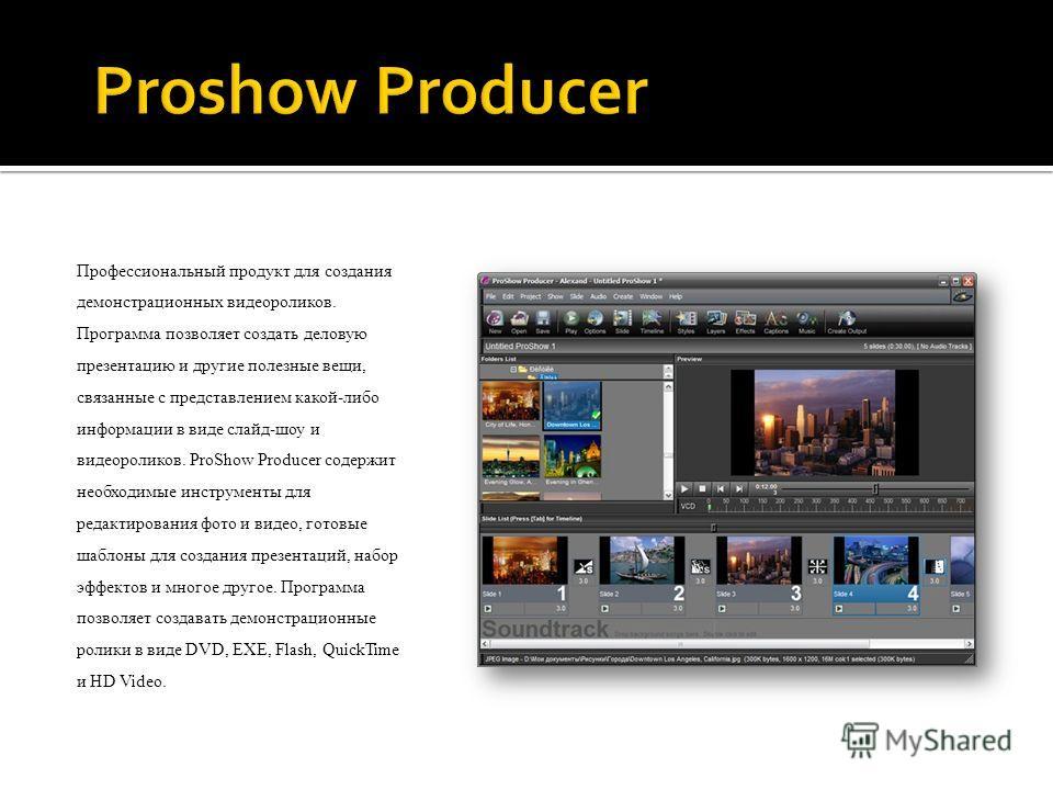Профессиональный продукт для создания демонстрационных видеороликов. Программа позволяет создать деловую презентацию и другие полезные вещи, связанные с представлением какой-либо информации в виде слайд-шоу и видеороликов. ProShow Producer содержит н