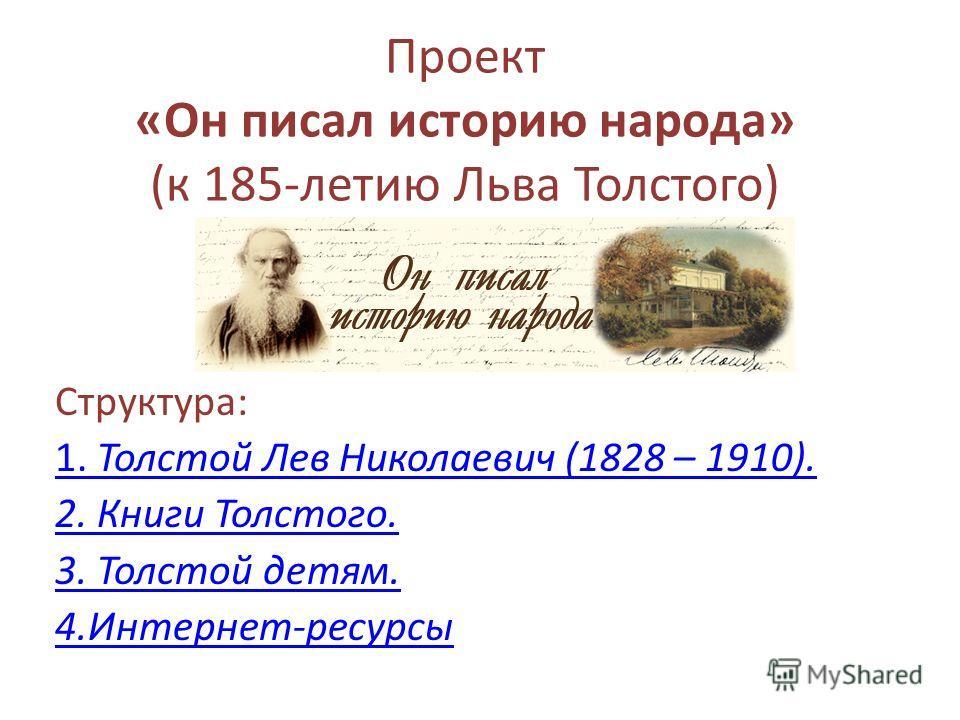 Проект «Он писал историю народа» (к 185-летию Льва Толстого) Структура: 1. Толстой Лев Николаевич (1828 – 1910). 2. Книги Толстого. 3. Толстой детям. 4.Интернет-ресурсы