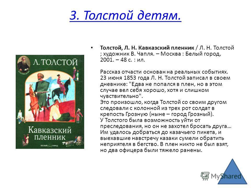 3. Толстой детям. Толстой, Л. Н. Кавказский пленник / Л. Н. Толстой ; художник В. Чапля. – Москва : Белый город, 2001. – 48 с. : ил. Рассказ отчасти основан на реальных событиях. 23 июня 1853 года Л. Н. Толстой записал в своем дневнике: