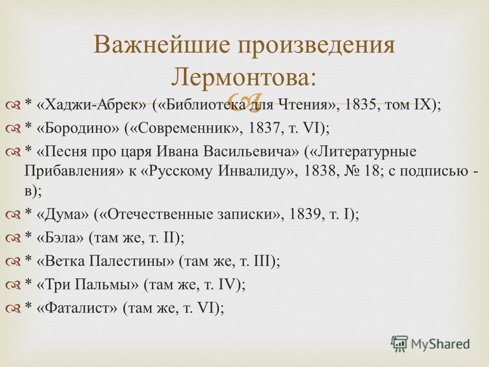 * « Хаджи - Абрек » (« Библиотека для Чтения », 1835, том IX); * « Бородино » (« Современник », 1837, т. VI); * « Песня про царя Ивана Васильевича » (« Литературные Прибавления » к « Русскому Инвалиду », 1838, 18; с подписью - в ); * « Дума » (« Отеч