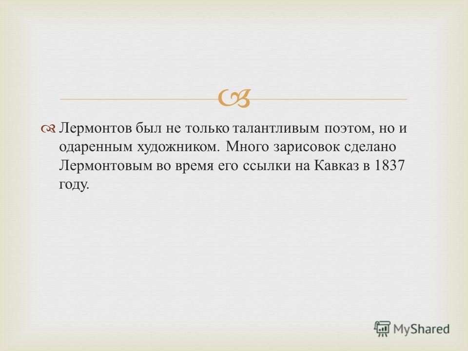 Лермонтов был не только талантливым поэтом, но и одаренным художником. Много зарисовок сделано Лермонтовым во время его ссылки на Кавказ в 1837 году.