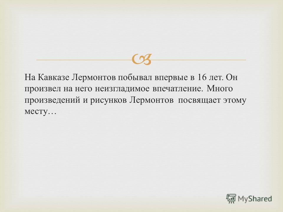 На Кавказе Лермонтов побывал впервые в 16 лет. Он произвел на него неизгладимое впечатление. Много произведений и рисунков Лермонтов посвящает этому месту …