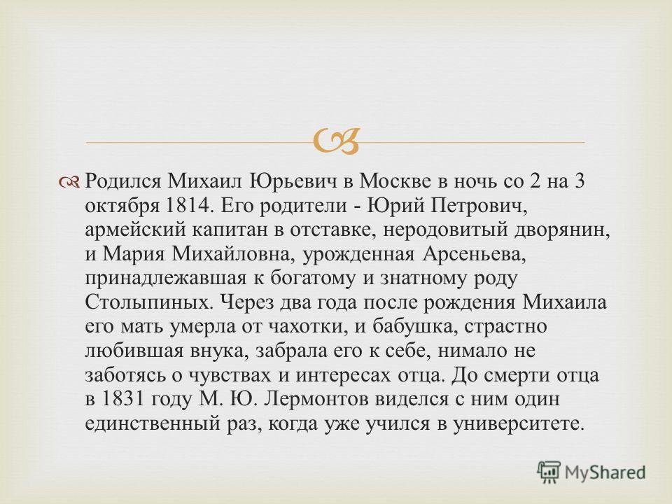 Родился Михаил Юрьевич в Москве в ночь со 2 на 3 октября 1814. Его родители - Юрий Петрович, армейский капитан в отставке, неродовитый дворянин, и Мария Михайловна, урожденная Арсеньева, принадлежавшая к богатому и знатному роду Столыпиных. Через два