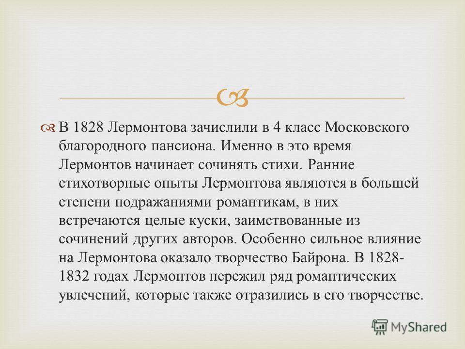 В 1828 Лермонтова зачислили в 4 класс Московского благородного пансиона. Именно в это время Лермонтов начинает сочинять стихи. Ранние стихотворные опыты Лермонтова являются в большей степени подражаниями романтикам, в них встречаются целые куски, заи