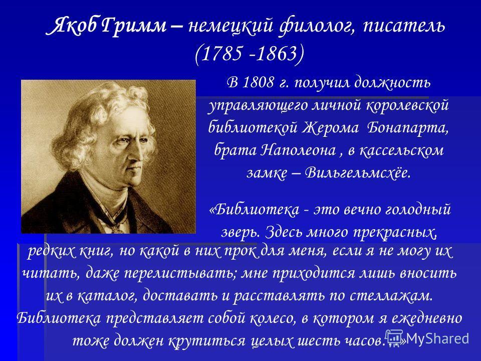 Якоб Гримм – немецкий филолог, писатель (1785 -1863) В 1808 г. получил должность управляющего личной королевской библиотекой Жерома Бонапарта, брата Наполеона, в кассельском замке – Вильгельмсхёе. «Библиотека - это вечно голодный зверь. Здесь много п
