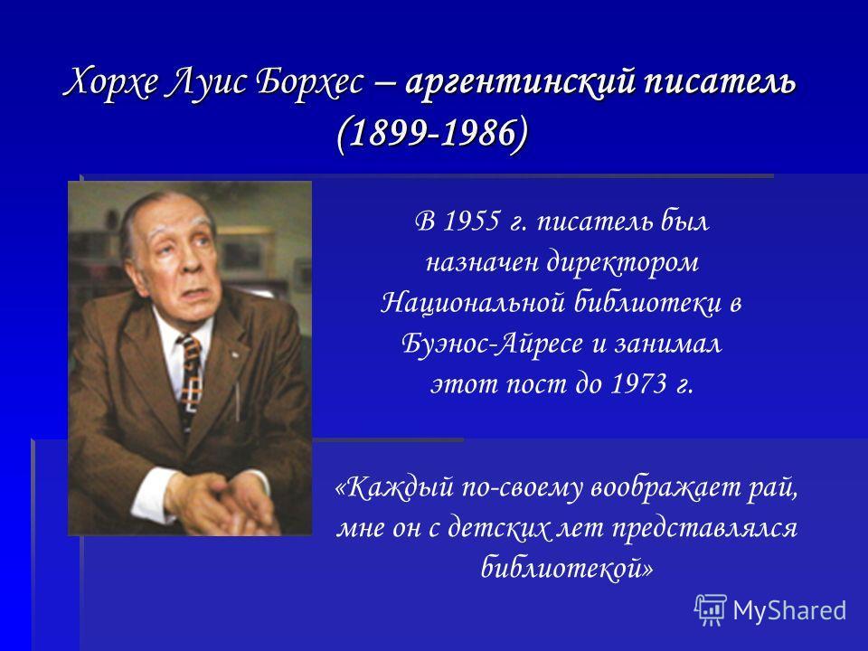 Хорхе Луис Борхес – аргентинский писатель (1899-1986) В 1955 г. писатель был назначен директором Национальной библиотеки в Буэнос-Айресе и занимал этот пост до 1973 г. «Каждый по-своему воображает рай, мне он с детских лет представлялся библиотекой»