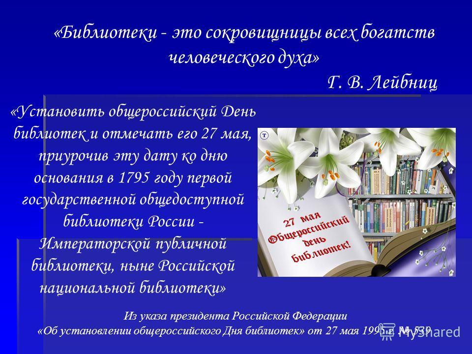 «Библиотеки - это сокровищницы всех богатств человеческого духа» Г. В. Лейбниц «Установить общероссийский День библиотек и отмечать его 27 мая, приурочив эту дату ко дню основания в 1795 году первой государственной общедоступной библиотеки России - И