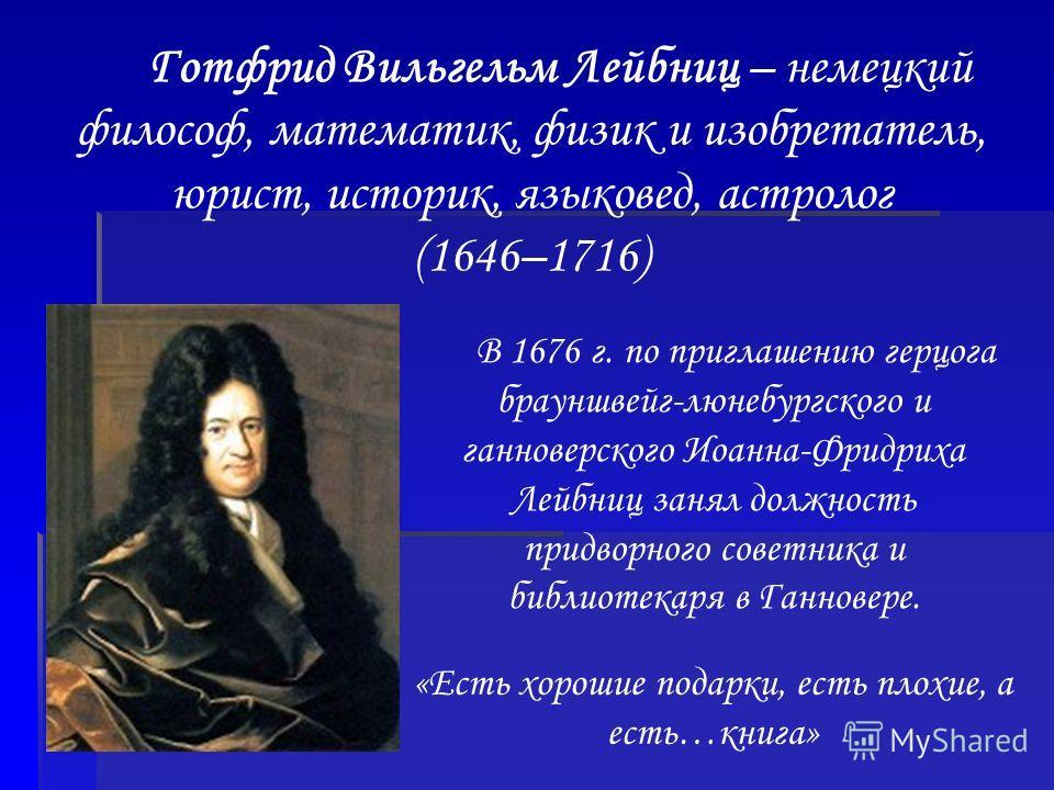 Готфрид Вильгельм Лейбниц – немецкий философ, математик, физик и изобретатель, юрист, историк, языковед, астролог (1646–1716) В 1676 г. по приглашению герцога брауншвейг-люнебургского и ганноверского Иоанна-Фридриха Лейбниц занял должность придворног
