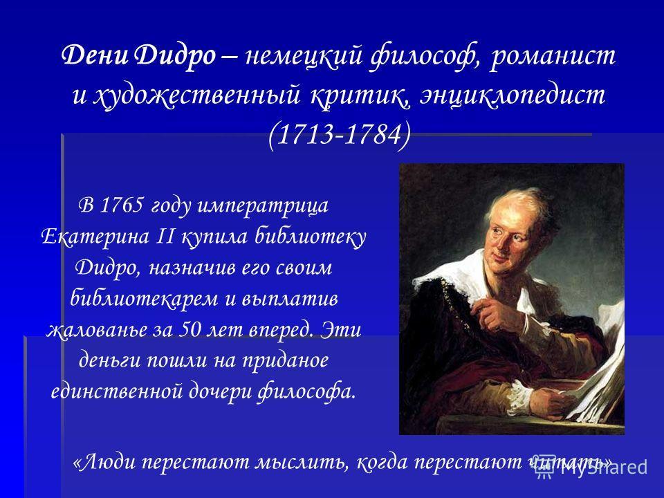 Дени Дидро – немецкий философ, романист и художественный критик, энциклопедист (1713-1784) В 1765 году императрица Екатерина II купила библиотеку Дидро, назначив его своим библиотекарем и выплатив жалованье за 50 лет вперед. Эти деньги пошли на прида