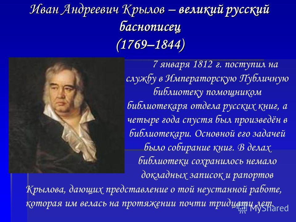 Иван Андреевич Крылов – великий русский баснописец (1769–1844) 7 января 1812 г. поступил на службу в Императорскую Публичную библиотеку помощником библиотекаря отдела русских книг, а четыре года спустя был произведён в библиотекари. Основной его зада