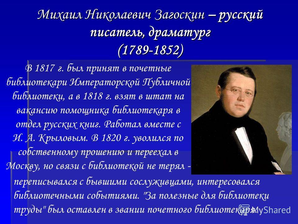 Михаил Николаевич Загоскин – русский писатель, драматург (1789-1852) В 1817 г. был принят в почетные библиотекари Императорской Публичной библиотеки, а в 1818 г. взят в штат на вакансию помощника библиотекаря в отдел русских книг. Работал вместе с И.