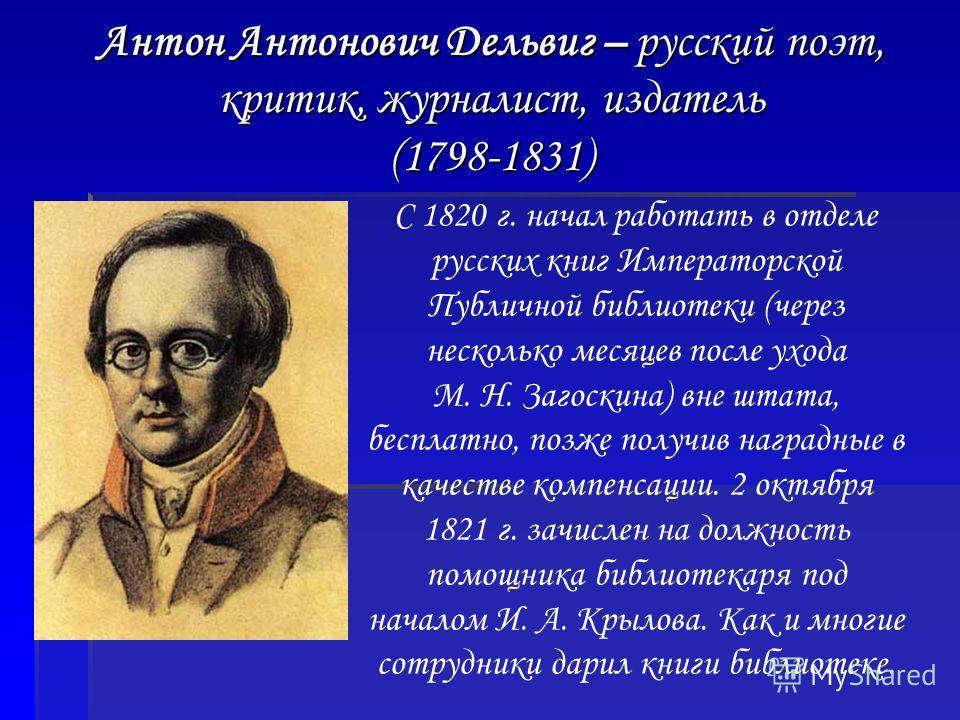 Антон Антонович Дельвиг – русский поэт, критик, журналист, издатель (1798-1831) С 1820 г. начал работать в отделе русских книг Императорской Публичной библиотеки (через несколько месяцев после ухода М. Н. Загоскина) вне штата, бесплатно, позже получи