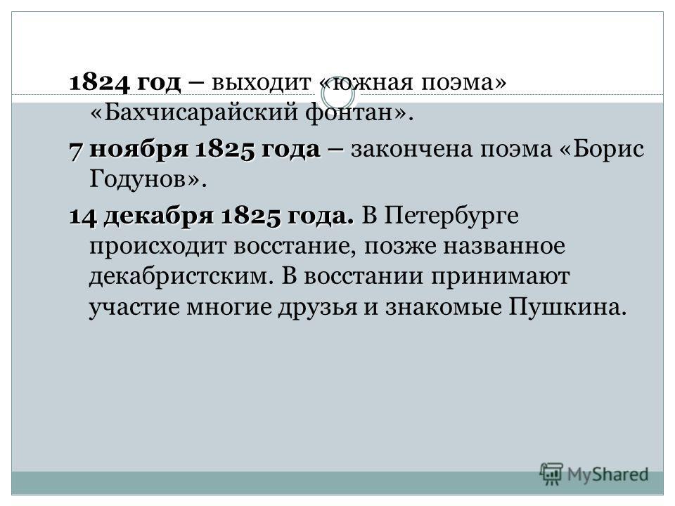 1824 год – 1824 год – выходит «южная поэма» «Бахчисарайский фонтан». 7 ноября 1825 года – 7 ноября 1825 года – закончена поэма «Борис Годунов». 14 декабря 1825 года. 14 декабря 1825 года. В Петербурге происходит восстание, позже названное декабристск